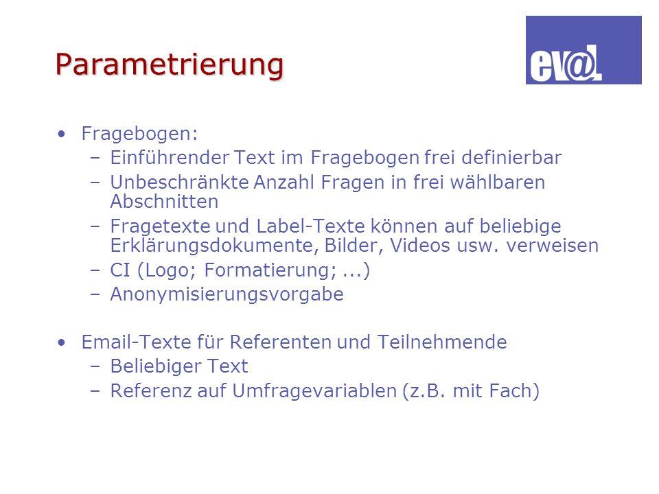 Parametrierung Fragebogen: –Einführender Text im Fragebogen frei definierbar –Unbeschränkte Anzahl Fragen in frei wählbaren Abschnitten –Fragetexte un