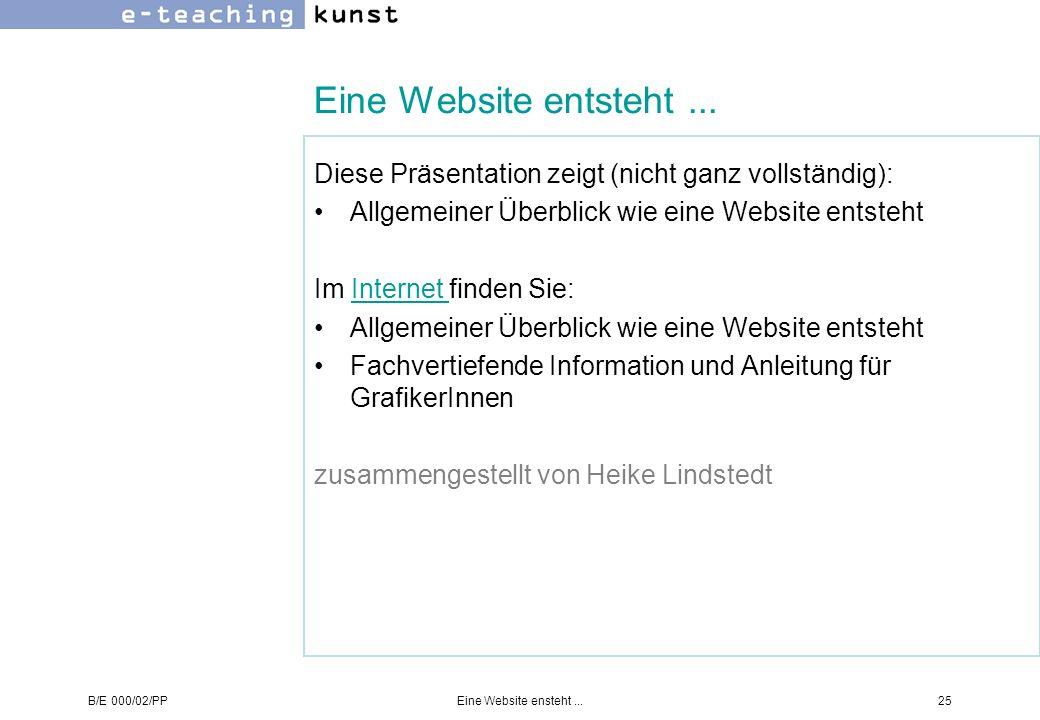 B/E 000/02/PPEine Website ensteht...25 Eine Website entsteht... Diese Präsentation zeigt (nicht ganz vollständig): Allgemeiner Überblick wie eine Webs