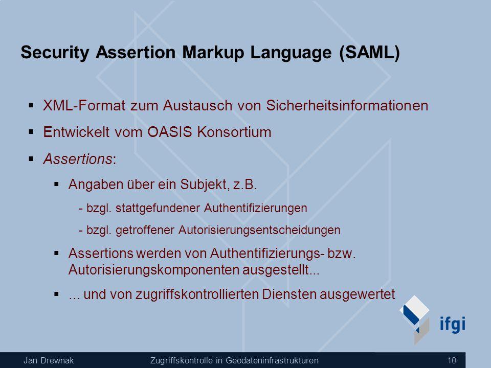 Jan DrewnakZugriffskontrolle in Geodateninfrastrukturen 10 Security Assertion Markup Language (SAML) XML-Format zum Austausch von Sicherheitsinformationen Entwickelt vom OASIS Konsortium Assertions: Angaben über ein Subjekt, z.B.