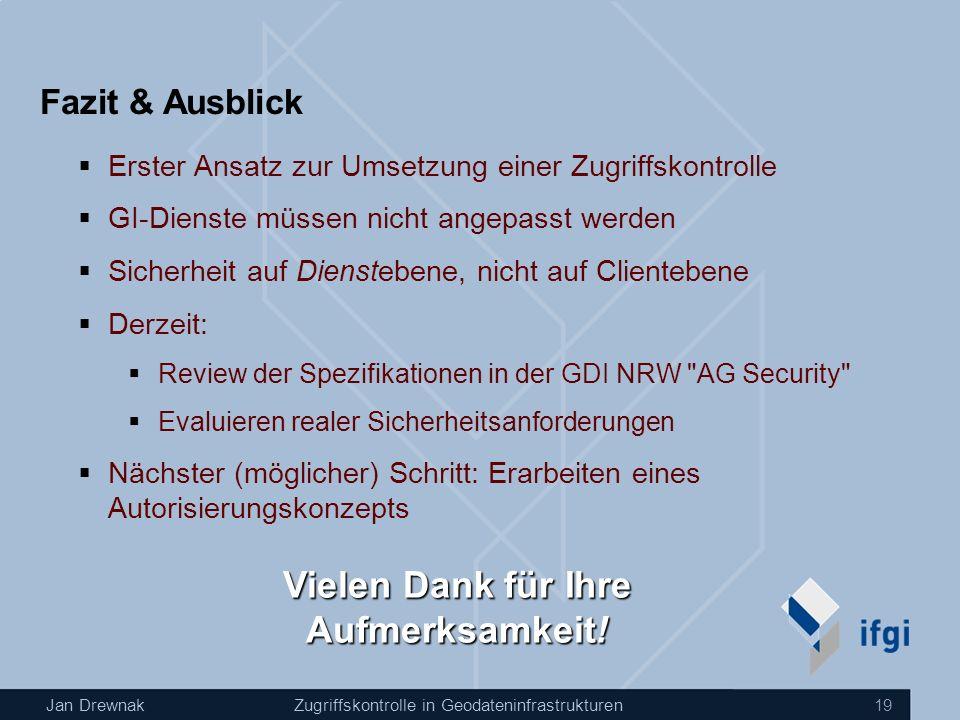 Jan DrewnakZugriffskontrolle in Geodateninfrastrukturen 19 Fazit & Ausblick Erster Ansatz zur Umsetzung einer Zugriffskontrolle GI-Dienste müssen nich