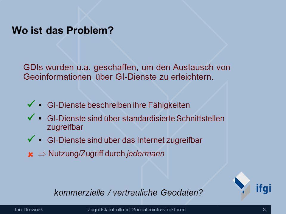 Jan DrewnakZugriffskontrolle in Geodateninfrastrukturen 3 Wo ist das Problem? GDIs wurden u.a. geschaffen, um den Austausch von Geoinformationen über