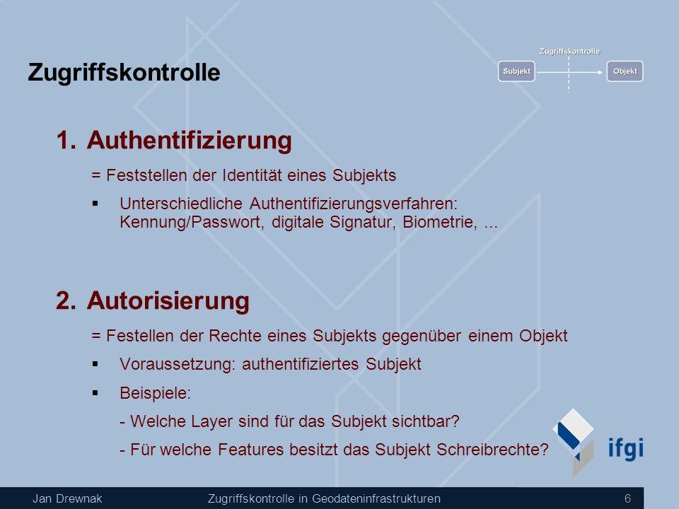 Jan DrewnakZugriffskontrolle in Geodateninfrastrukturen 6 Zugriffskontrolle 1.Authentifizierung = Feststellen der Identität eines Subjekts Unterschiedliche Authentifizierungsverfahren: Kennung/Passwort, digitale Signatur, Biometrie,...