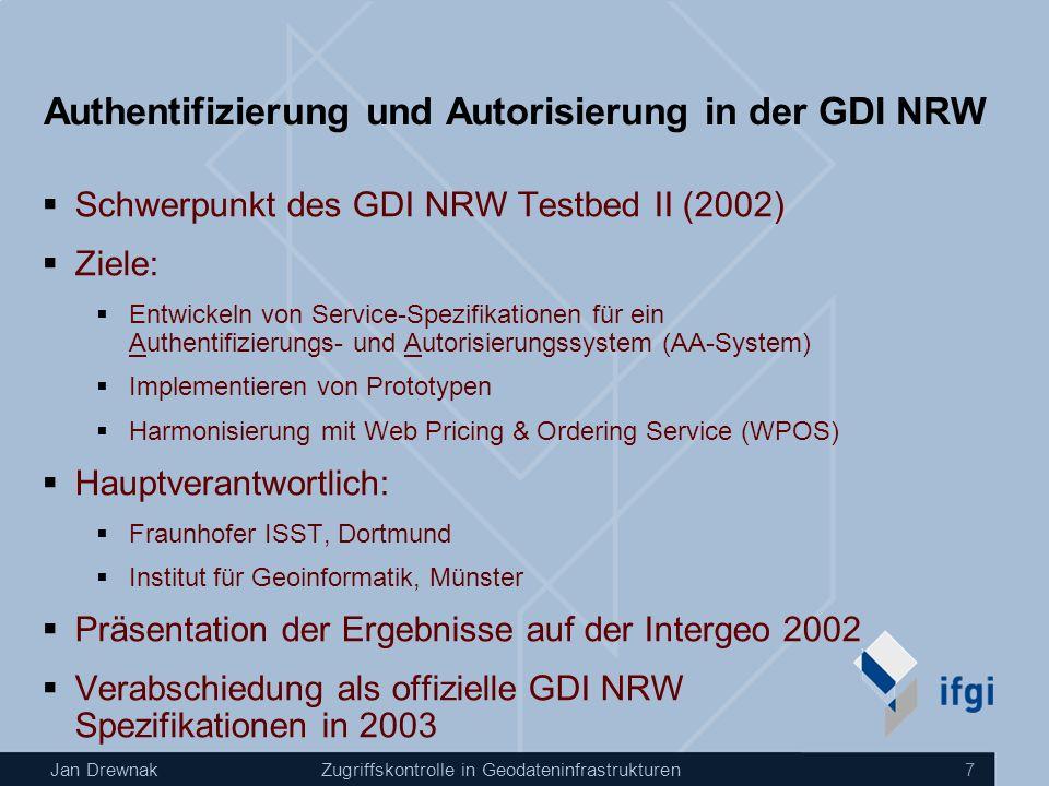 Jan DrewnakZugriffskontrolle in Geodateninfrastrukturen 7 Authentifizierung und Autorisierung in der GDI NRW Schwerpunkt des GDI NRW Testbed II (2002) Ziele: Entwickeln von Service-Spezifikationen für ein Authentifizierungs- und Autorisierungssystem (AA-System) Implementieren von Prototypen Harmonisierung mit Web Pricing & Ordering Service (WPOS) Hauptverantwortlich: Fraunhofer ISST, Dortmund Institut für Geoinformatik, Münster Präsentation der Ergebnisse auf der Intergeo 2002 Verabschiedung als offizielle GDI NRW Spezifikationen in 2003
