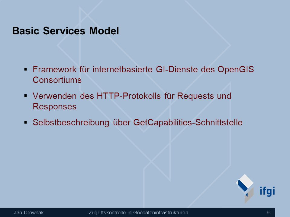 Jan DrewnakZugriffskontrolle in Geodateninfrastrukturen 9 Basic Services Model Framework für internetbasierte GI-Dienste des OpenGIS Consortiums Verwenden des HTTP-Protokolls für Requests und Responses Selbstbeschreibung über GetCapabilities-Schnittstelle