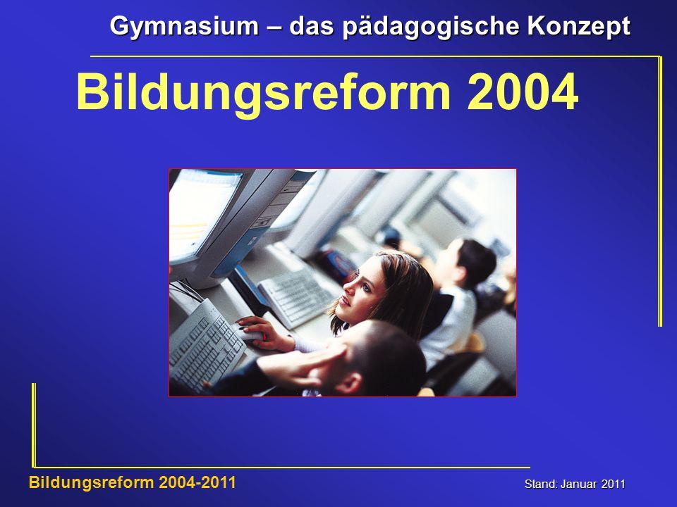 Gymnasium – das pädagogische Konzept Stand: Januar 2011 Bildungsreform 2004-2011 Bildungsreform 2004