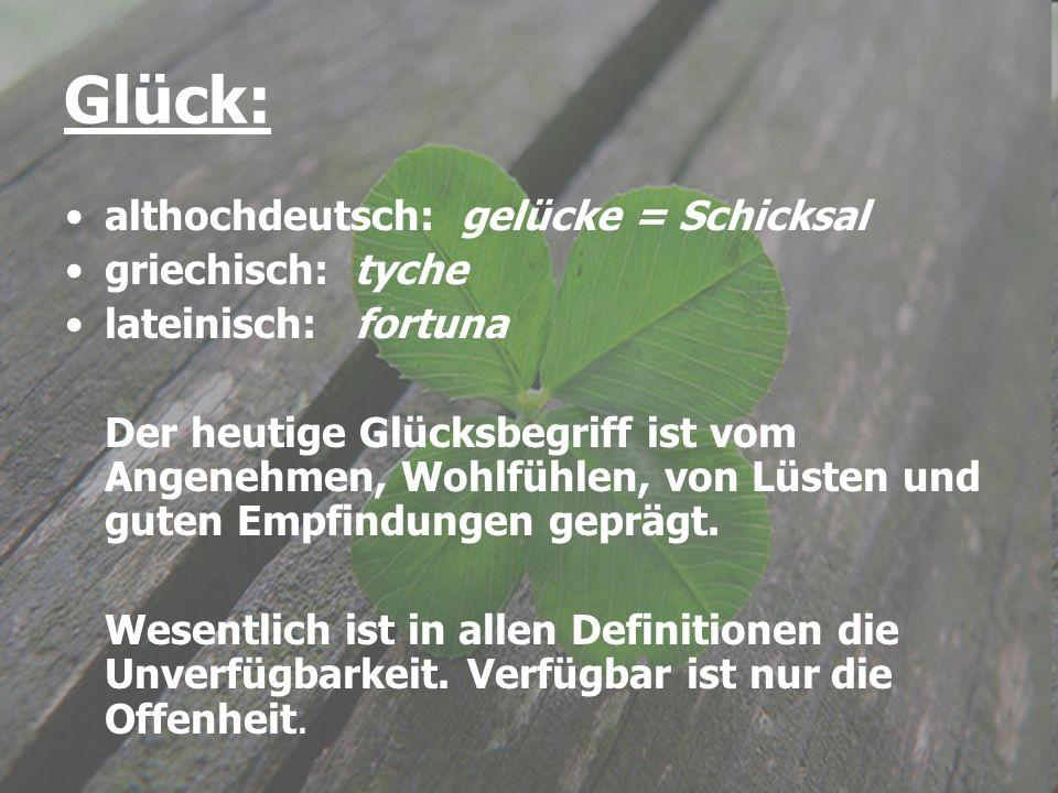 Glück: althochdeutsch: gelücke = Schicksal griechisch: tyche lateinisch: fortuna Der heutige Glücksbegriff ist vom Angenehmen, Wohlfühlen, von Lüsten