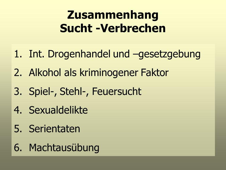 Zusammenhang Sucht -Verbrechen 1.Int. Drogenhandel und –gesetzgebung 2.Alkohol als kriminogener Faktor 3.Spiel-, Stehl-, Feuersucht 4.Sexualdelikte 5.