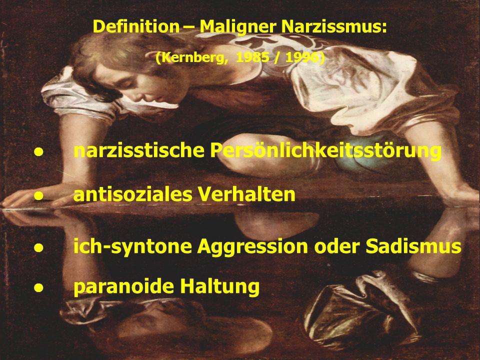 Definition – Maligner Narzissmus: (Kernberg, 1985 / 1996) narzisstische Persönlichkeitsstörung antisoziales Verhalten paranoide Haltung ich-syntone Ag