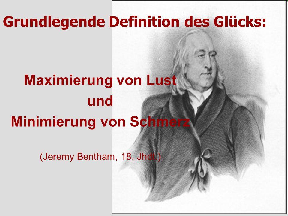 Grundlegende Definition des Glücks: Maximierung von Lust und Minimierung von Schmerz (Jeremy Bentham, 18. Jhdt.)