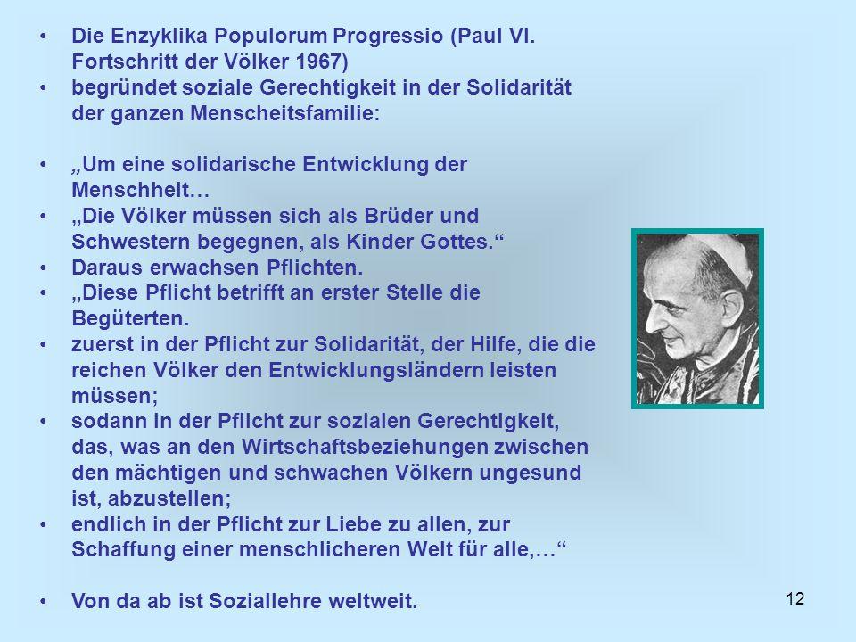 12 Die Enzyklika Populorum Progressio (Paul VI. Fortschritt der Völker 1967) begründet soziale Gerechtigkeit in der Solidarität der ganzen Menscheitsf