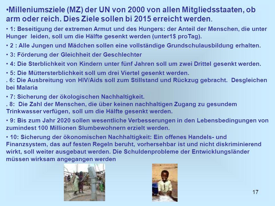 17 Milleniumsziele (MZ) der UN von 2000 von allen Mitgliedsstaaten, ob arm oder reich. Dies Ziele sollen bi 2015 erreicht werden. 1: Beseitigung der e