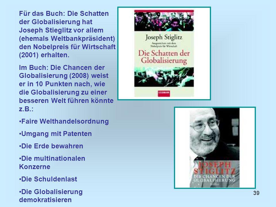 39 Für das Buch: Die Schatten der Globalisierung hat Joseph Stieglitz vor allem (ehemals Weltbankpräsident) den Nobelpreis für Wirtschaft (2001) erhal