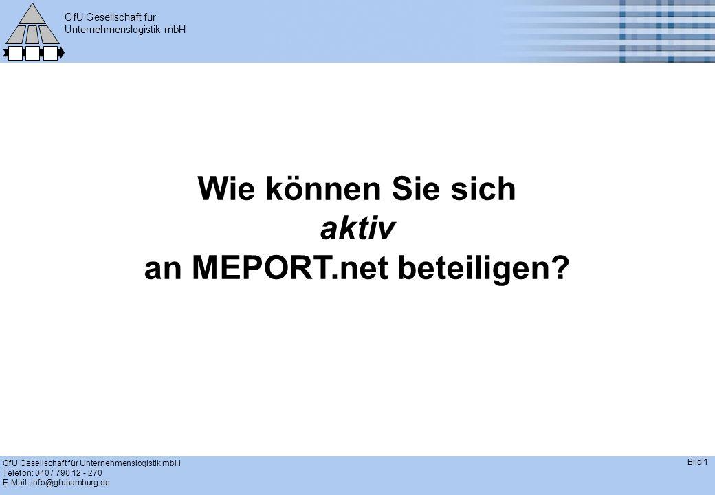 GfU Gesellschaft für Unternehmenslogistik mbH GfU Gesellschaft für Unternehmenslogistik mbH Telefon: 040 / 790 12 - 270 E-Mail: info@gfuhamburg.de Bild 1 Wie können Sie sich aktiv an MEPORT.net beteiligen?