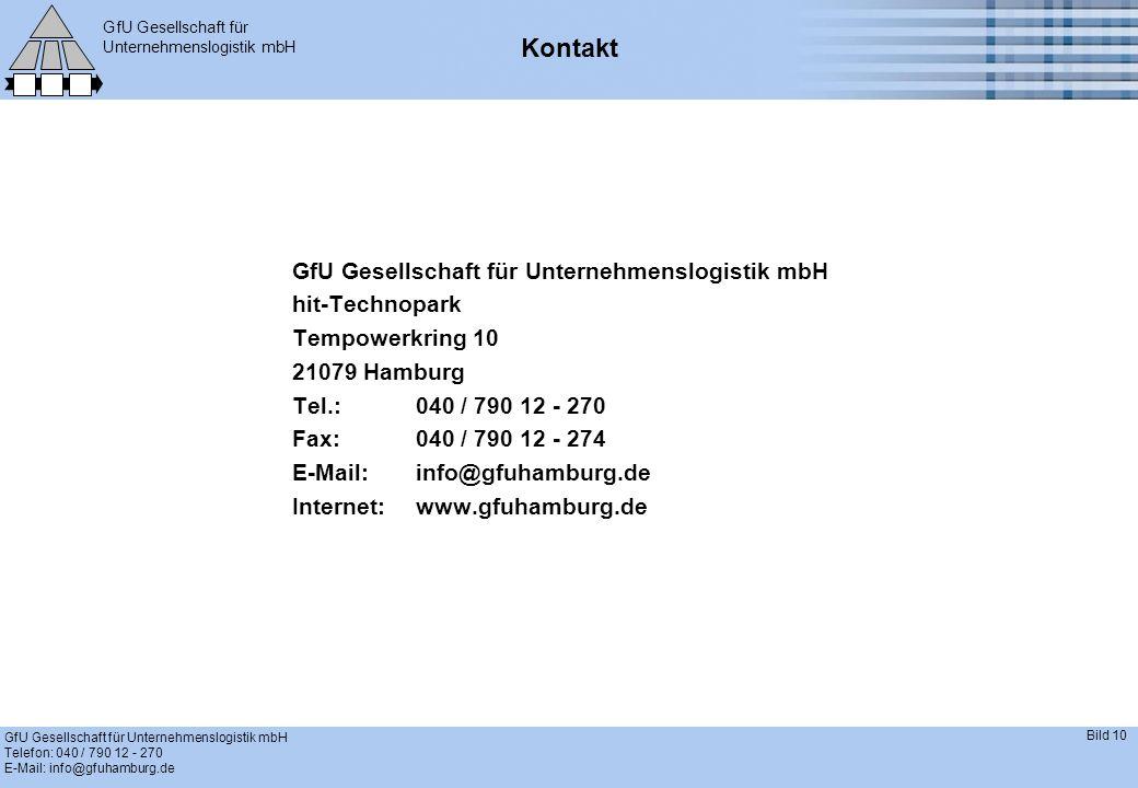GfU Gesellschaft für Unternehmenslogistik mbH GfU Gesellschaft für Unternehmenslogistik mbH Telefon: 040 / 790 12 - 270 E-Mail: info@gfuhamburg.de Bild 10 Kontakt GfU Gesellschaft für Unternehmenslogistik mbH hit-Technopark Tempowerkring 10 21079 Hamburg Tel.:040 / 790 12 - 270 Fax:040 / 790 12 - 274 E-Mail:info@gfuhamburg.de Internet:www.gfuhamburg.de