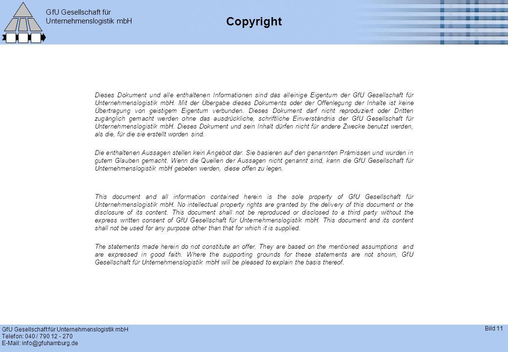 GfU Gesellschaft für Unternehmenslogistik mbH GfU Gesellschaft für Unternehmenslogistik mbH Telefon: 040 / 790 12 - 270 E-Mail: info@gfuhamburg.de Bild 11 Copyright Dieses Dokument und alle enthaltenen Informationen sind das alleinige Eigentum der GfU Gesellschaft für Unternehmenslogistik mbH.