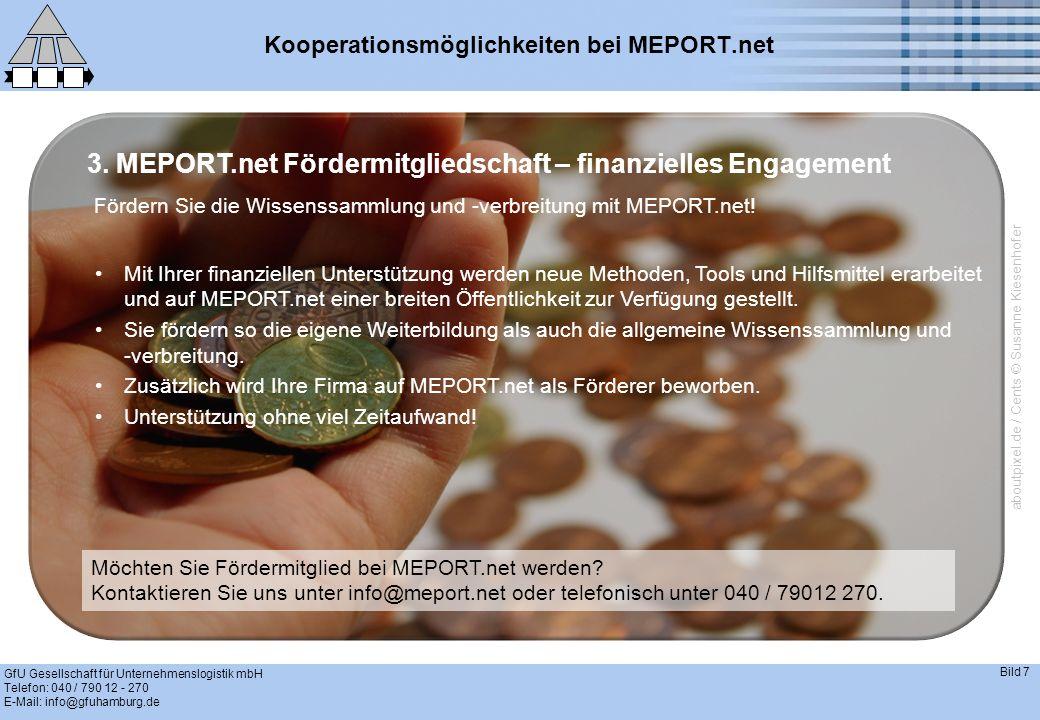 GfU Gesellschaft für Unternehmenslogistik mbH Telefon: 040 / 790 12 - 270 E-Mail: info@gfuhamburg.de Bild 7 Kooperationsmöglichkeiten bei MEPORT.net Mit Ihrer finanziellen Unterstützung werden neue Methoden, Tools und Hilfsmittel erarbeitet und auf MEPORT.net einer breiten Öffentlichkeit zur Verfügung gestellt.