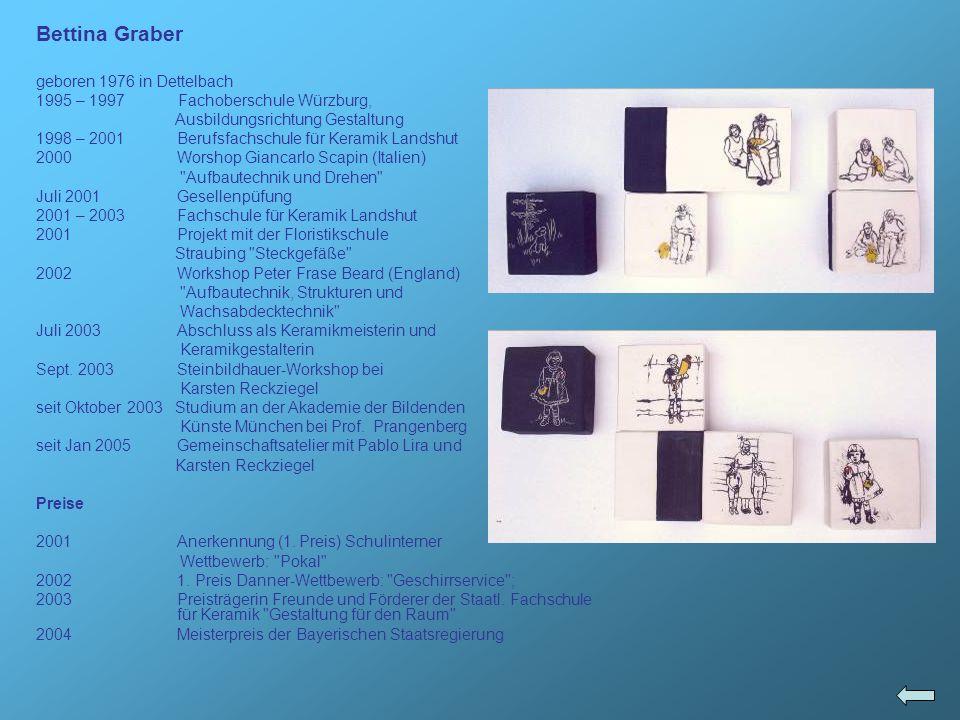 Bettina Graber geboren 1976 in Dettelbach 1995 – 1997 Fachoberschule Würzburg, Ausbildungsrichtung Gestaltung 1998 – 2001Berufsfachschule für Keramik
