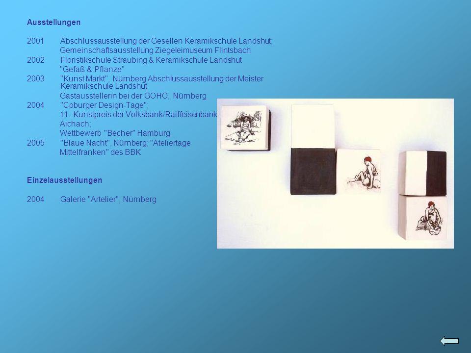 Ausstellungen 2001Abschlussausstellung der Gesellen Keramikschule Landshut; Gemeinschaftsausstellung Ziegeleimuseum Flintsbach 2002Floristikschule Str