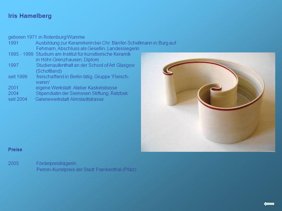 Iris Hamelberg geboren 1971 in Rotenburg/Wümme 1991 Ausbildung zur Keramikerin bei Chr. Bänfer-Schellmann in Burg auf Fehmarn, Abschluss als Gesellin,