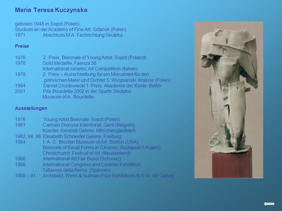 Maria Teresa Kuczynska geboren 1948 in Sopot (Polen) Studium an der Academy of Fine Art, Gdansk (Polen) 1971Abschluss M.A. Fachrichtung Skulptur Preis