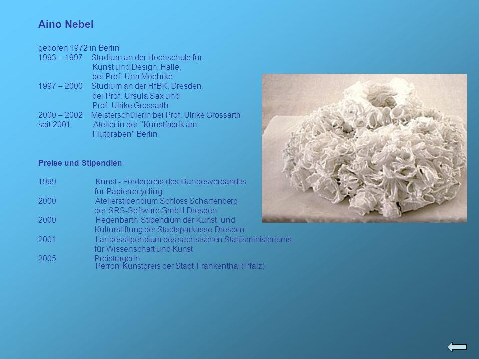 Aino Nebel geboren 1972 in Berlin 1993 – 1997 Studium an der Hochschule für Kunst und Design, Halle, bei Prof. Una Moehrke 1997 – 2000 Studium an der