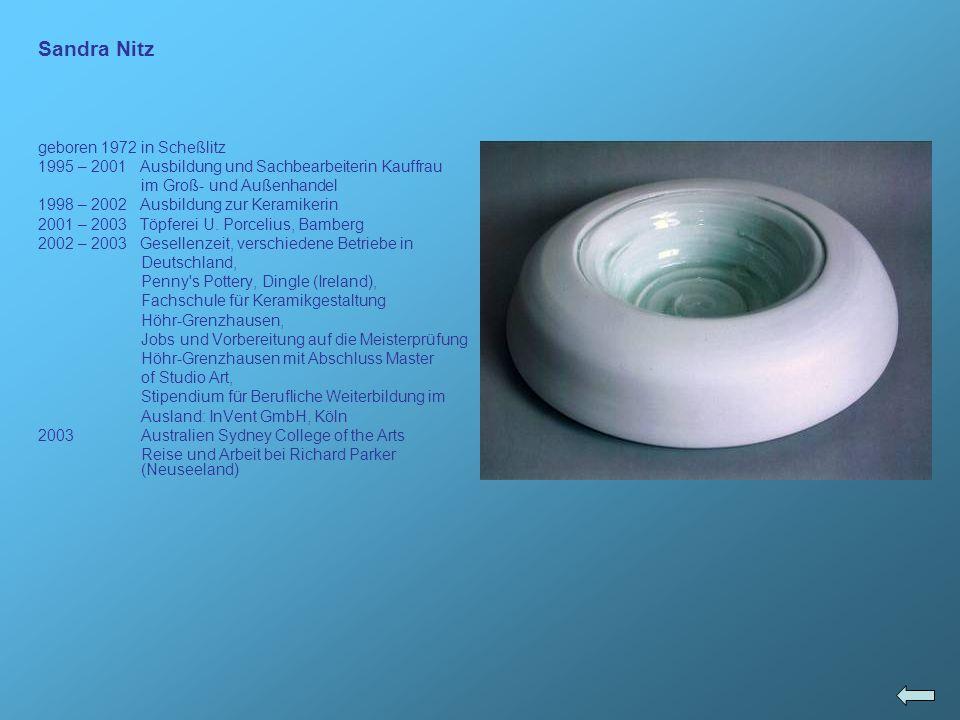 Sandra Nitz geboren 1972 in Scheßlitz 1995 – 2001 Ausbildung und Sachbearbeiterin Kauffrau im Groß- und Außenhandel 1998 – 2002 Ausbildung zur Keramik