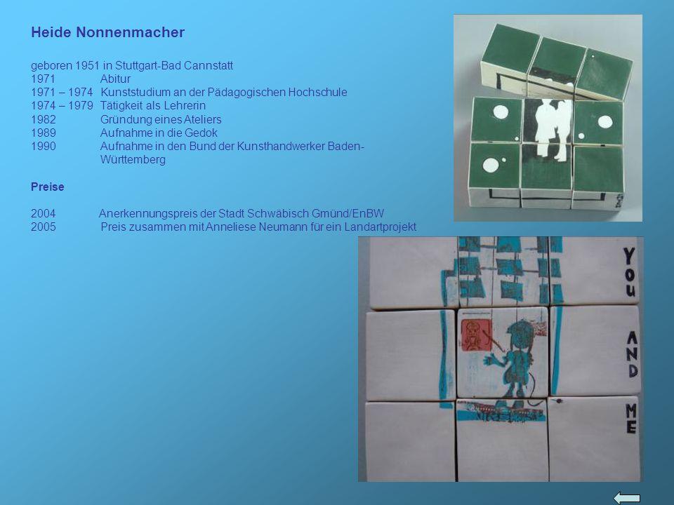 Heide Nonnenmacher geboren 1951 in Stuttgart-Bad Cannstatt 1971 Abitur 1971 – 1974 Kunststudium an der Pädagogischen Hochschule 1974 – 1979 Tätigkeit