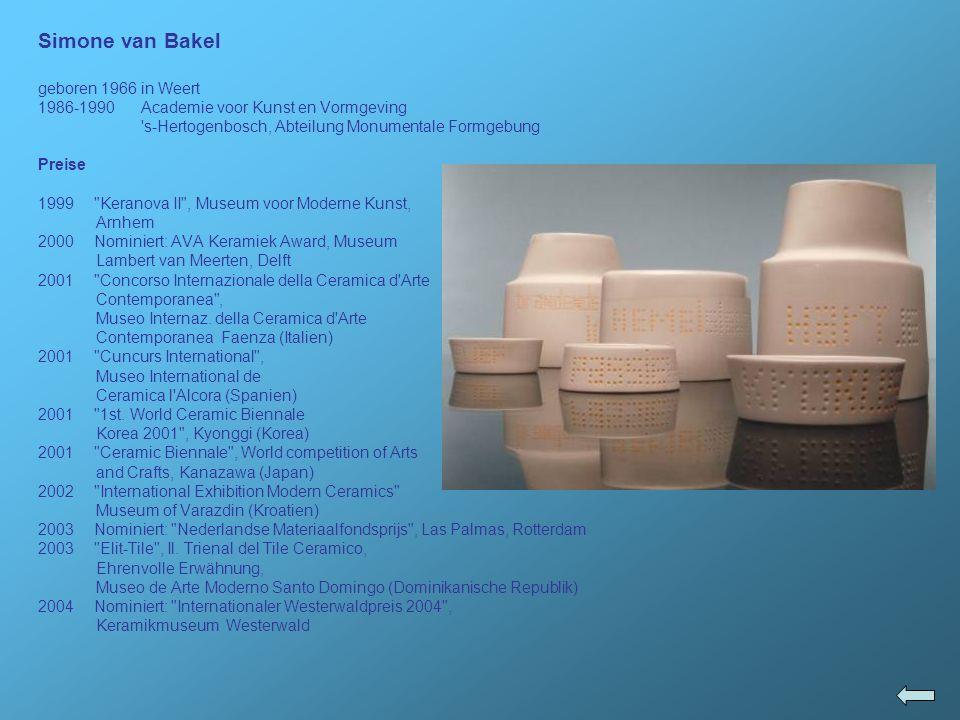 Simone van Bakel geboren 1966 in Weert 1986-1990 Academie voor Kunst en Vormgeving 's-Hertogenbosch, Abteilung Monumentale Formgebung Preise 1999
