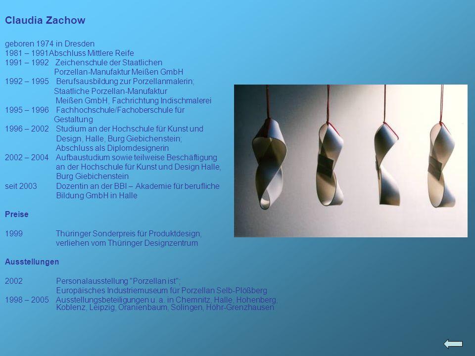 Claudia Zachow geboren 1974 in Dresden 1981 – 1991Abschluss Mittlere Reife 1991 – 1992 Zeichenschule der Staatlichen Porzellan-Manufaktur Meißen GmbH