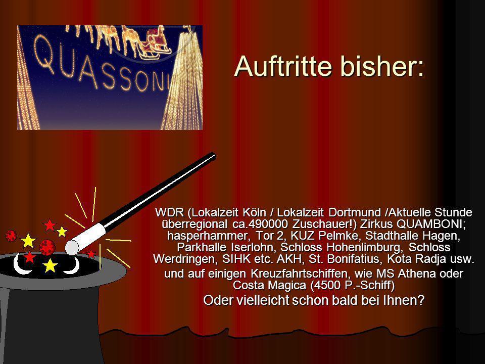 Auftritte bisher: Auftritte bisher: Auftritte bisher: WDR (Lokalzeit Köln / Lokalzeit Dortmund /Aktuelle Stunde überregional ca.490000 Zuschauer!) Zirkus QUAMBONI; hasperhammer, Tor 2, KUZ Pelmke, Stadthalle Hagen, Parkhalle Iserlohn, Schloss Hohenlimburg, Schloss Werdringen, SIHK etc.