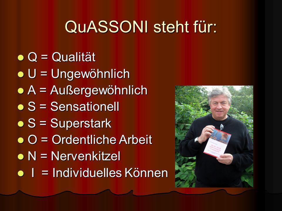 QuASSONI steht für: Q = Qualität U = Ungewöhnlich A = Außergewöhnlich S = Sensationell S = Superstark O = Ordentliche Arbeit N = Nervenkitzel I I = Individuelles Können