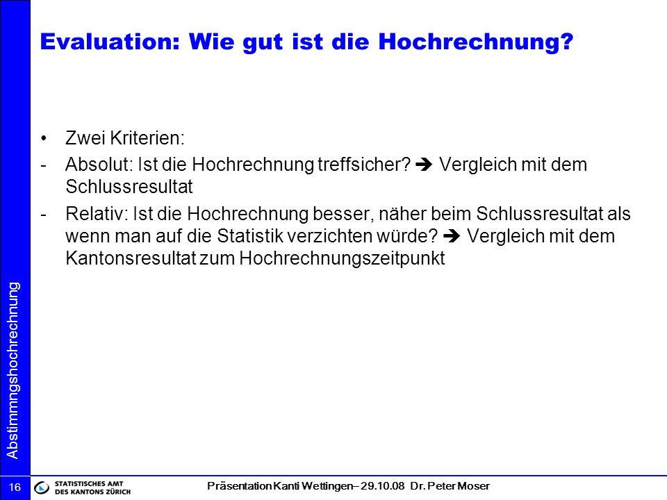 Präsentation Kanti Wettingen– 29.10.08 Dr. Peter Moser Abstimmngshochrechnung 16 Evaluation: Wie gut ist die Hochrechnung? Zwei Kriterien: -Absolut: I