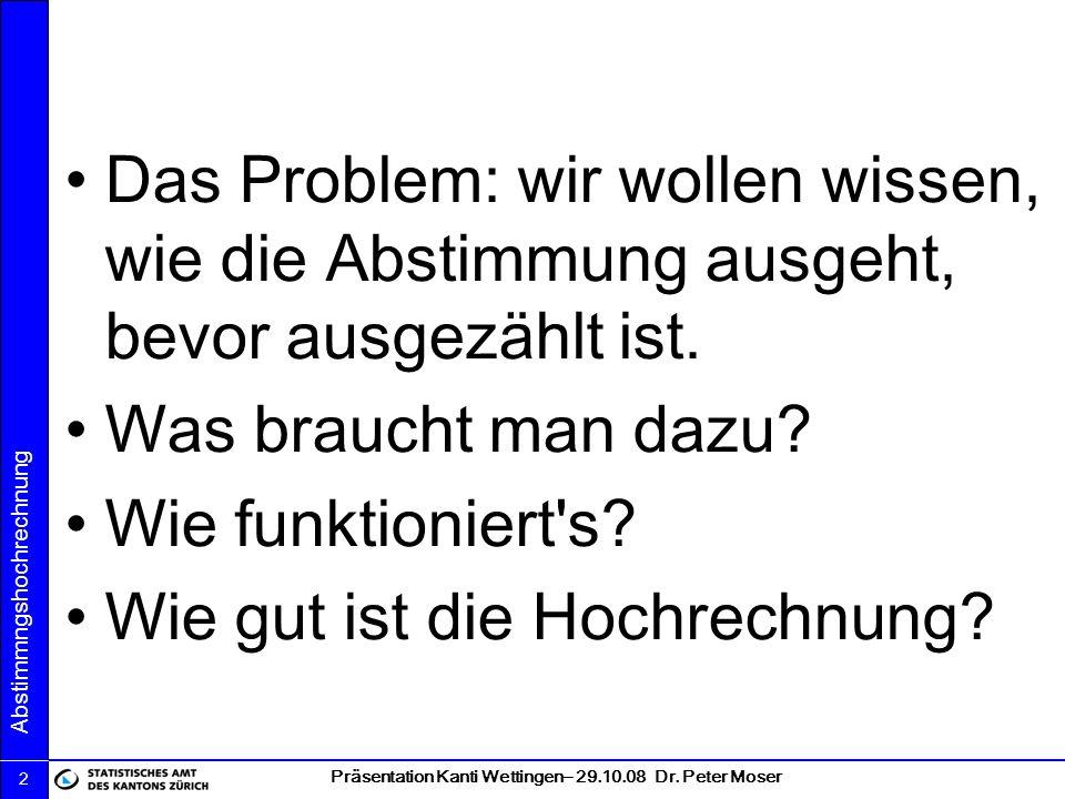 Präsentation Kanti Wettingen– 29.10.08 Dr. Peter Moser Abstimmngshochrechnung 2 Das Problem: wir wollen wissen, wie die Abstimmung ausgeht, bevor ausg