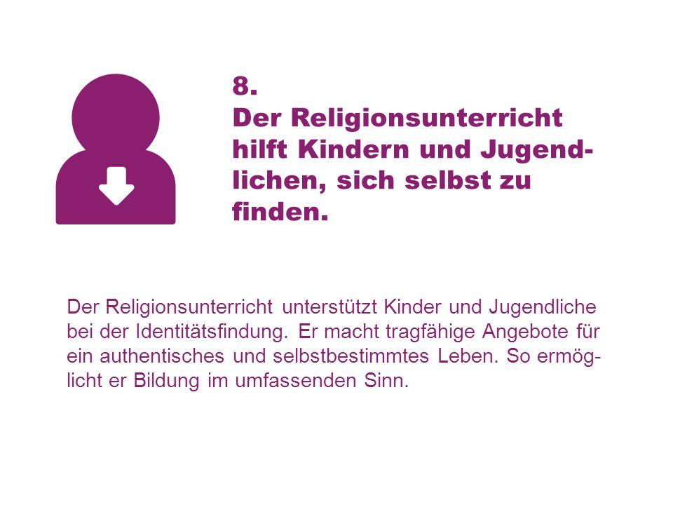 8. Der Religionsunterricht hilft Kindern und Jugend- lichen, sich selbst zu finden. Der Religionsunterricht unterstützt Kinder und Jugendliche bei der