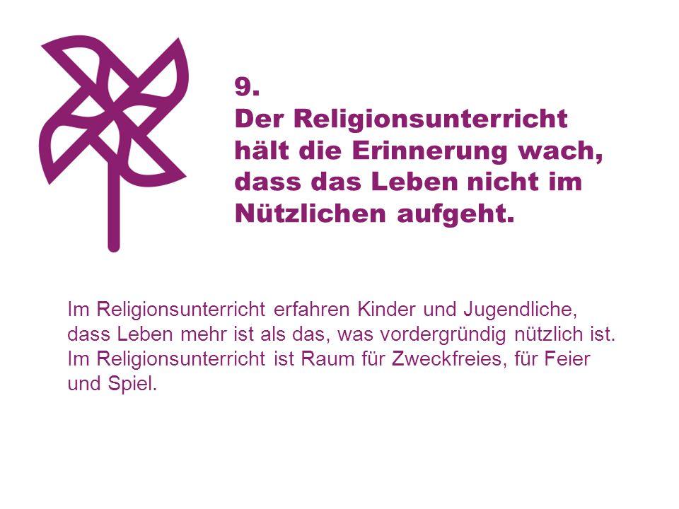 9. Der Religionsunterricht hält die Erinnerung wach, dass das Leben nicht im Nützlichen aufgeht. Im Religionsunterricht erfahren Kinder und Jugendlich