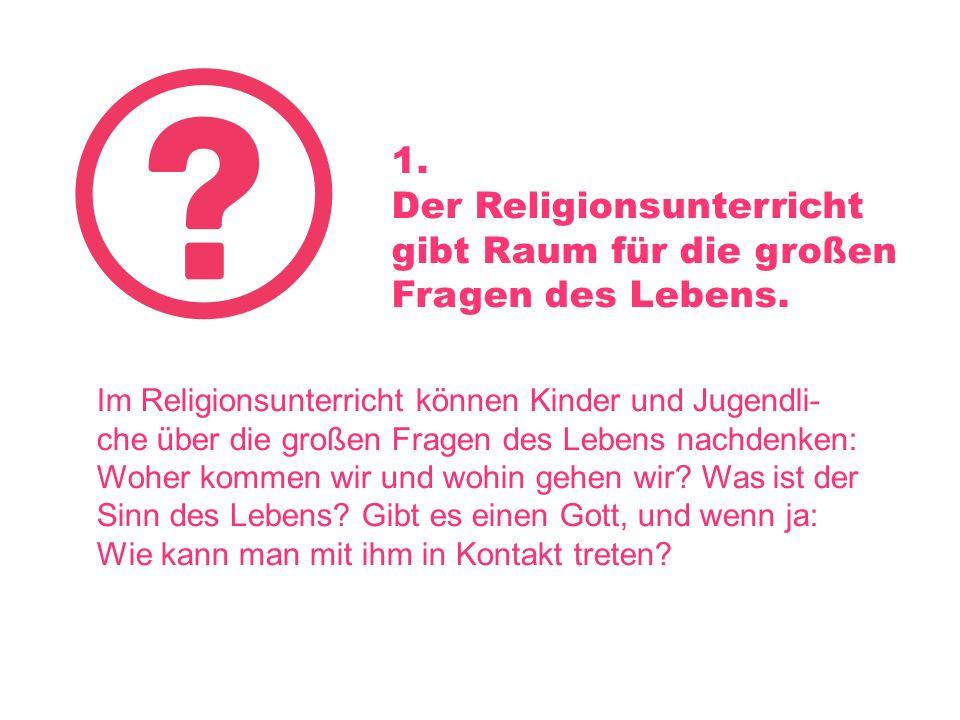 1. Der Religionsunterricht gibt Raum für die großen Fragen des Lebens. Im Religionsunterricht können Kinder und Jugendli- che über die großen Fragen d