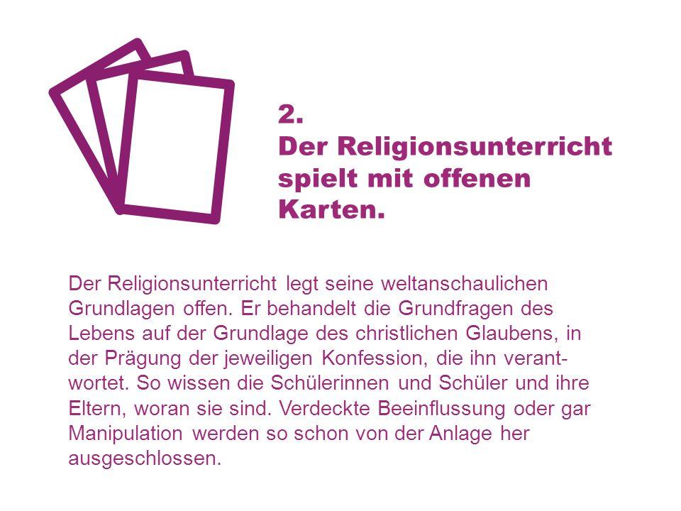 2. Der Religionsunterricht spielt mit offenen Karten. Der Religionsunterricht legt seine weltanschaulichen Grundlagen offen. Er behandelt die Grundfra