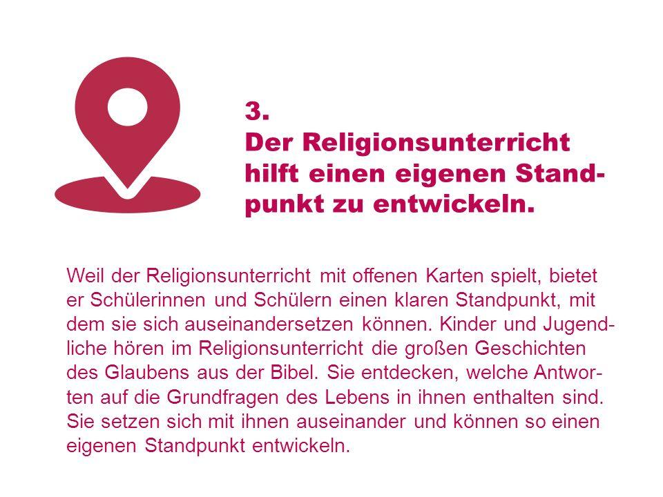 3. Der Religionsunterricht hilft einen eigenen Stand- punkt zu entwickeln. Weil der Religionsunterricht mit offenen Karten spielt, bietet er Schülerin
