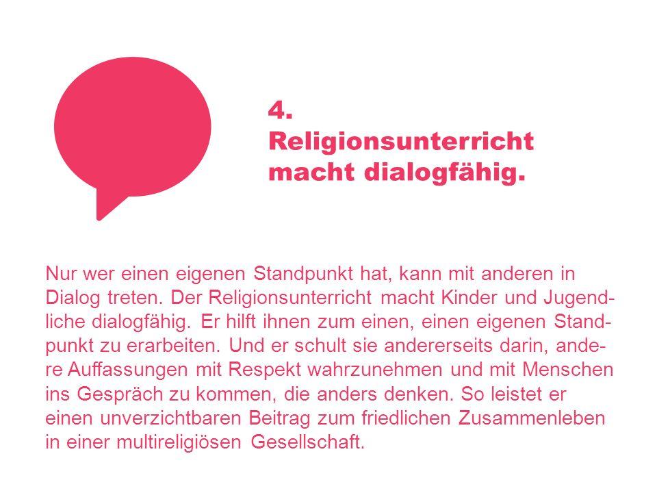 4. Religionsunterricht macht dialogfähig. Nur wer einen eigenen Standpunkt hat, kann mit anderen in Dialog treten. Der Religionsunterricht macht Kinde