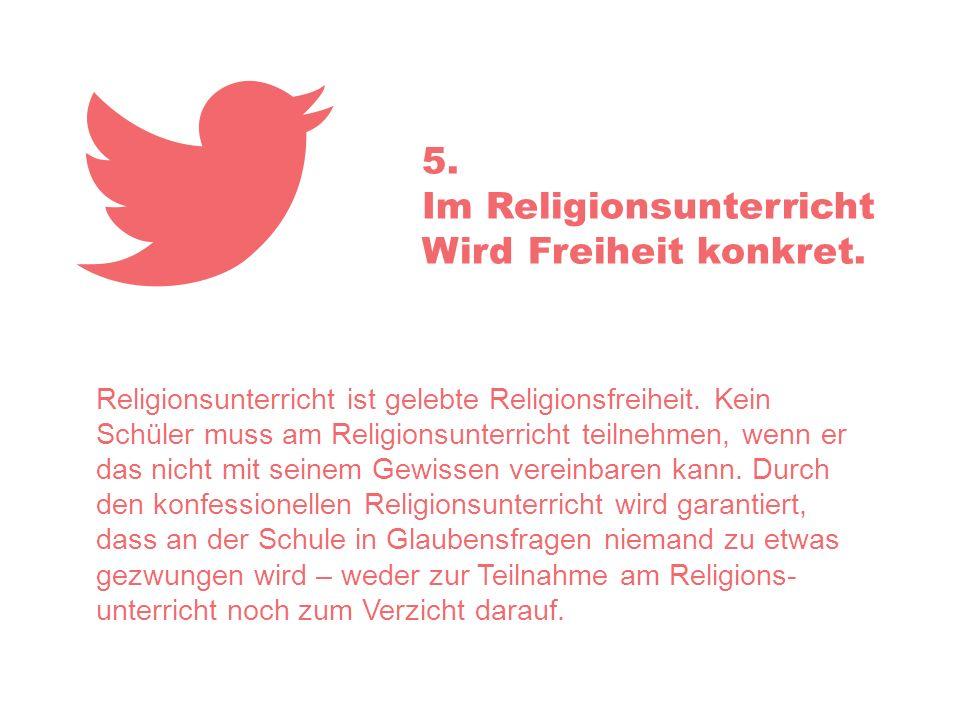 5. Im Religionsunterricht Wird Freiheit konkret. Religionsunterricht ist gelebte Religionsfreiheit. Kein Schüler muss am Religionsunterricht teilnehme
