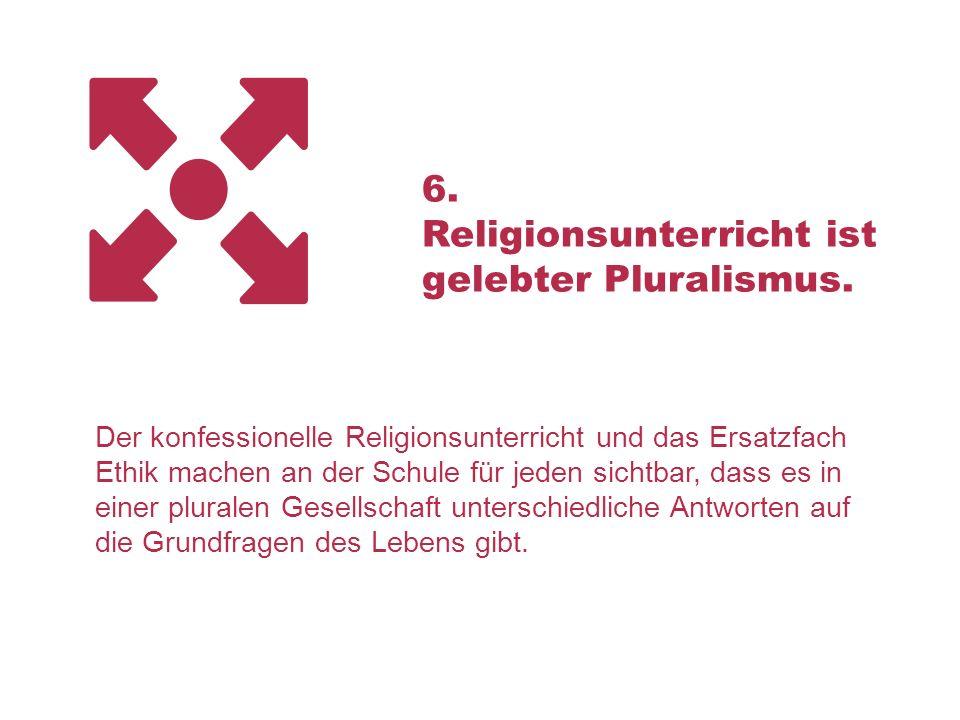 6. Religionsunterricht ist gelebter Pluralismus. Der konfessionelle Religionsunterricht und das Ersatzfach Ethik machen an der Schule für jeden sichtb
