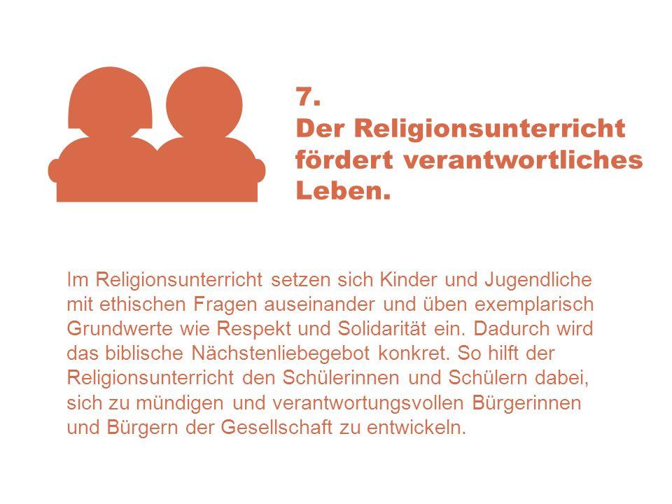 7. Der Religionsunterricht fördert verantwortliches Leben. Im Religionsunterricht setzen sich Kinder und Jugendliche mit ethischen Fragen auseinander