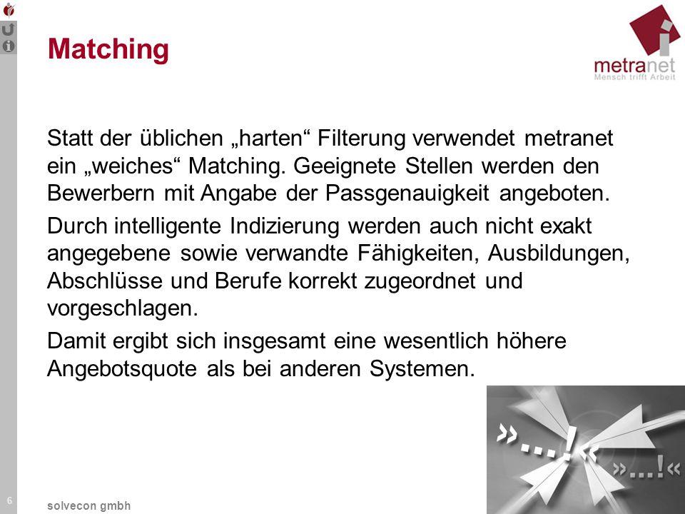 6 solvecon gmbh Matching Statt der üblichen harten Filterung verwendet metranet ein weiches Matching. Geeignete Stellen werden den Bewerbern mit Angab