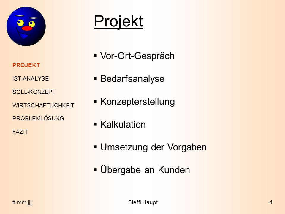 PROJEKT IST-ANALYSE SOLL-KONZEPT WIRTSCHAFTLICHKEIT PROBLEMLÖSUNG FAZIT 5tt.mm.jjjj Ist- Analyse Hardwareausstattung : Intel Pentium 350-800 MHz 128-256 MB SDRAM 8-30 GB Festplatte 100 Mbit/s Netzwerk Softwareausstattung: MS Windows 9x MS Office 2000 ABC-Business ABC-Financial Steffi Haupt