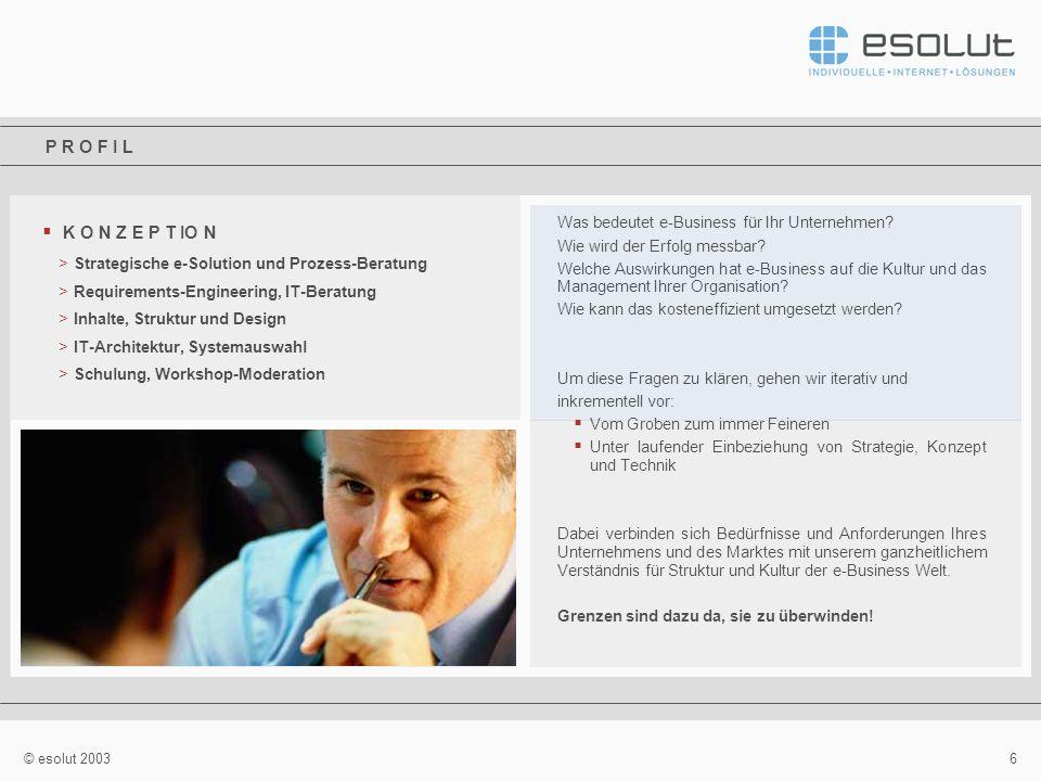 6 © esolut 2003 K O N Z E P T IO N >Strategische e-Solution und Prozess-Beratung >Requirements-Engineering, IT-Beratung >Inhalte, Struktur und Design >IT-Architektur, Systemauswahl >Schulung, Workshop-Moderation Was bedeutet e-Business für Ihr Unternehmen.