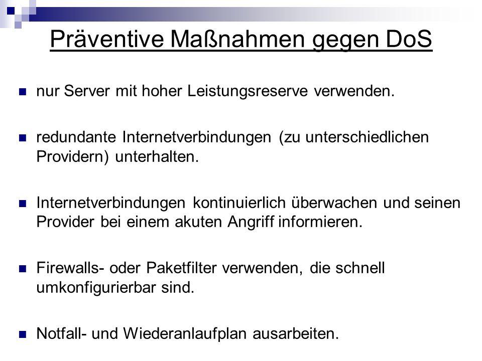 Präventive Maßnahmen gegen DoS nur Server mit hoher Leistungsreserve verwenden. redundante Internetverbindungen (zu unterschiedlichen Providern) unter