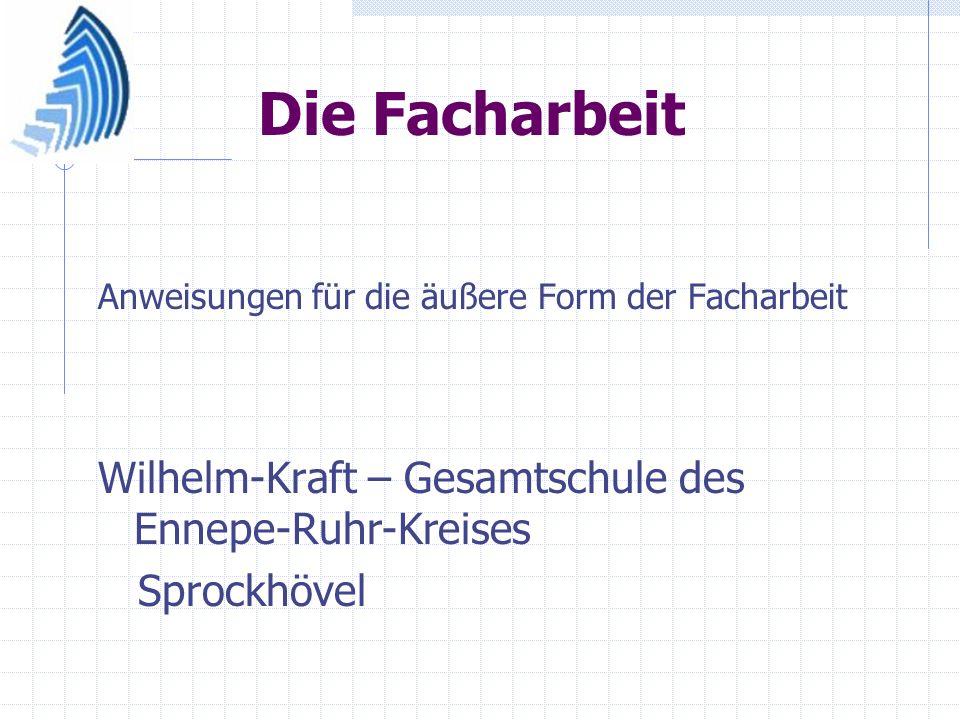 Die Facharbeit Anweisungen für die äußere Form der Facharbeit Wilhelm-Kraft – Gesamtschule des Ennepe-Ruhr-Kreises Sprockhövel