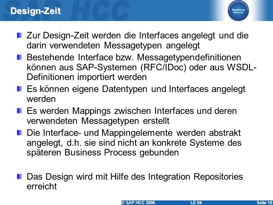© SAP HCC 2006 LE 04Seite 15 Design-Zeit Zur Design-Zeit werden die Interfaces angelegt und die darin verwendeten Messagetypen angelegt Bestehende Int
