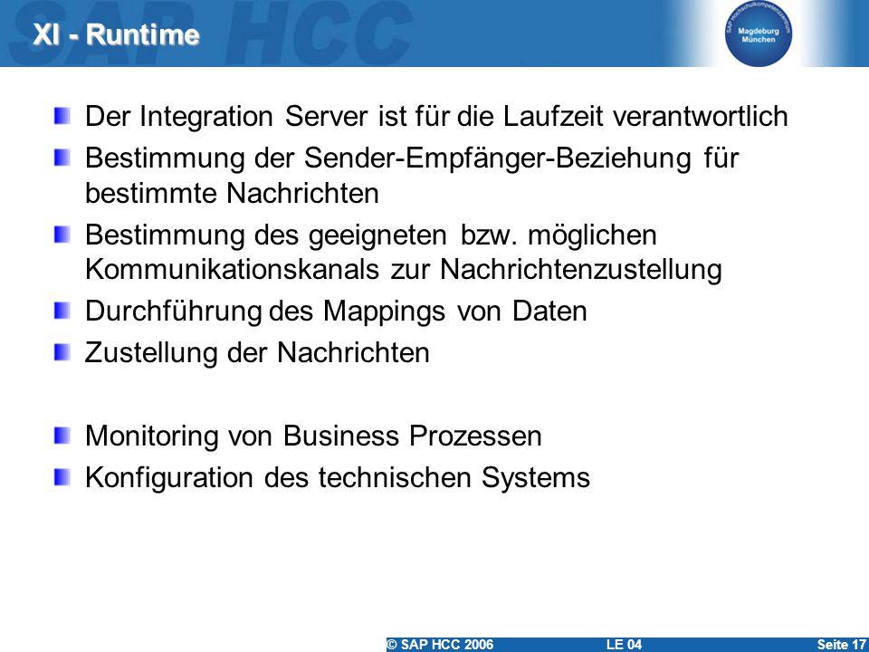 © SAP HCC 2006 LE 04Seite 17 XI - Runtime Der Integration Server ist für die Laufzeit verantwortlich Bestimmung der Sender-Empfänger-Beziehung für bes