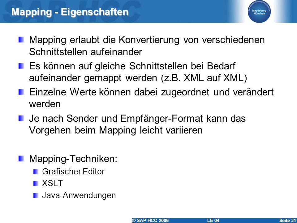 © SAP HCC 2006 LE 04Seite 31 Mapping - Eigenschaften Mapping erlaubt die Konvertierung von verschiedenen Schnittstellen aufeinander Es können auf glei